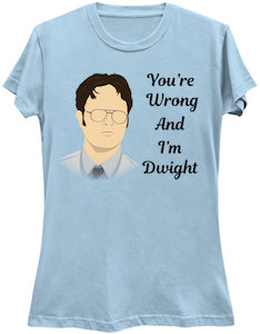 The Office You're wrong and I'm Dwight t-shirt